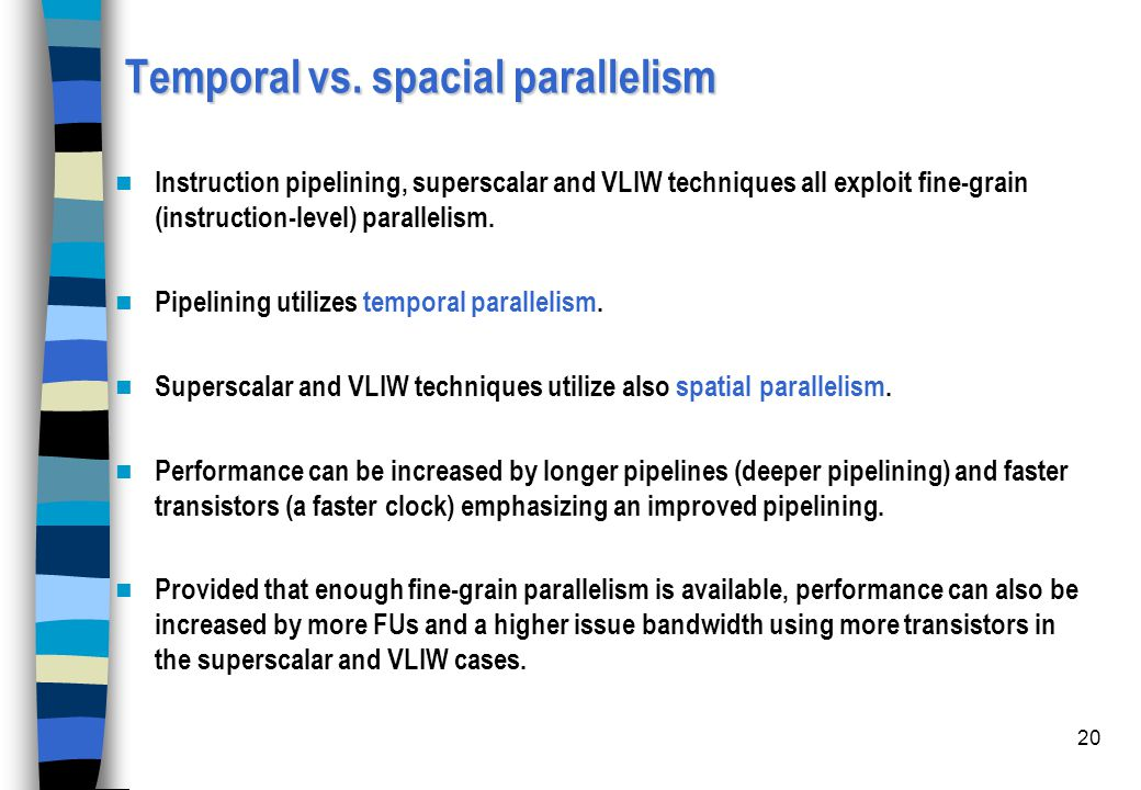 20 Temporal vs. spacial parallelism Instruction pipelining, superscalar and VLIW techniques all exploit fine-grain (instruction-level) parallelism. Pi