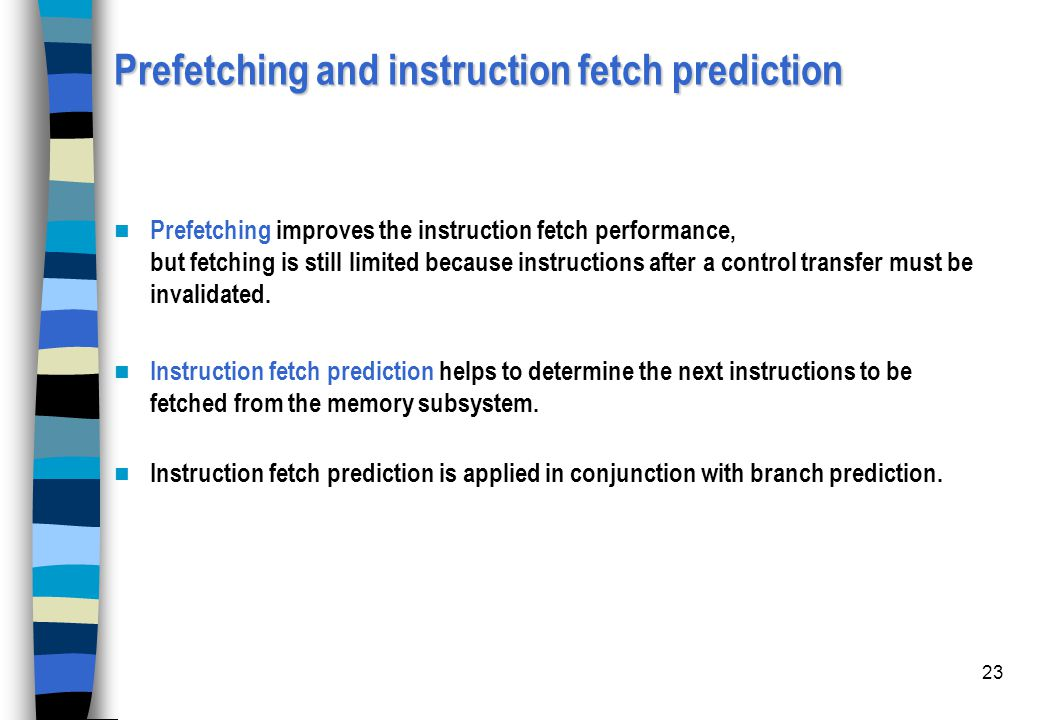 23 Prefetching and instruction fetch prediction Prefetching improves the instruction fetch performance, but fetching is still limited because instruct
