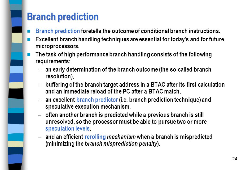 24 Branch prediction Branch prediction foretells the outcome of conditional branch instructions. Excellent branch handling techniques are essential fo