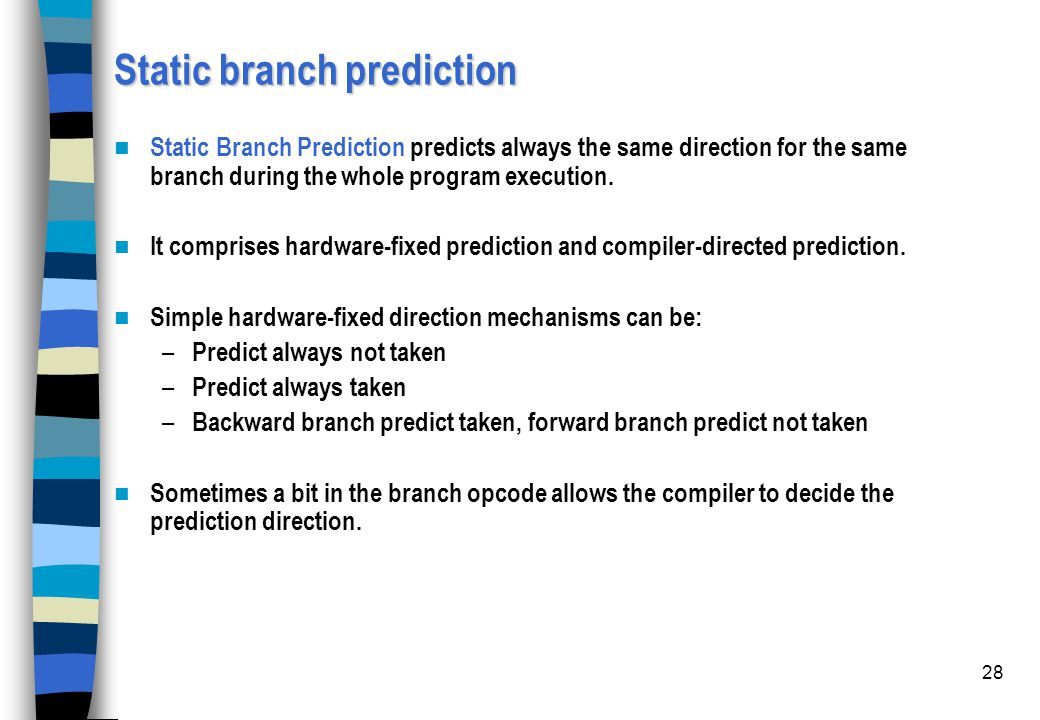 28 Static branch prediction Static Branch Prediction predicts always the same direction for the same branch during the whole program execution. It com