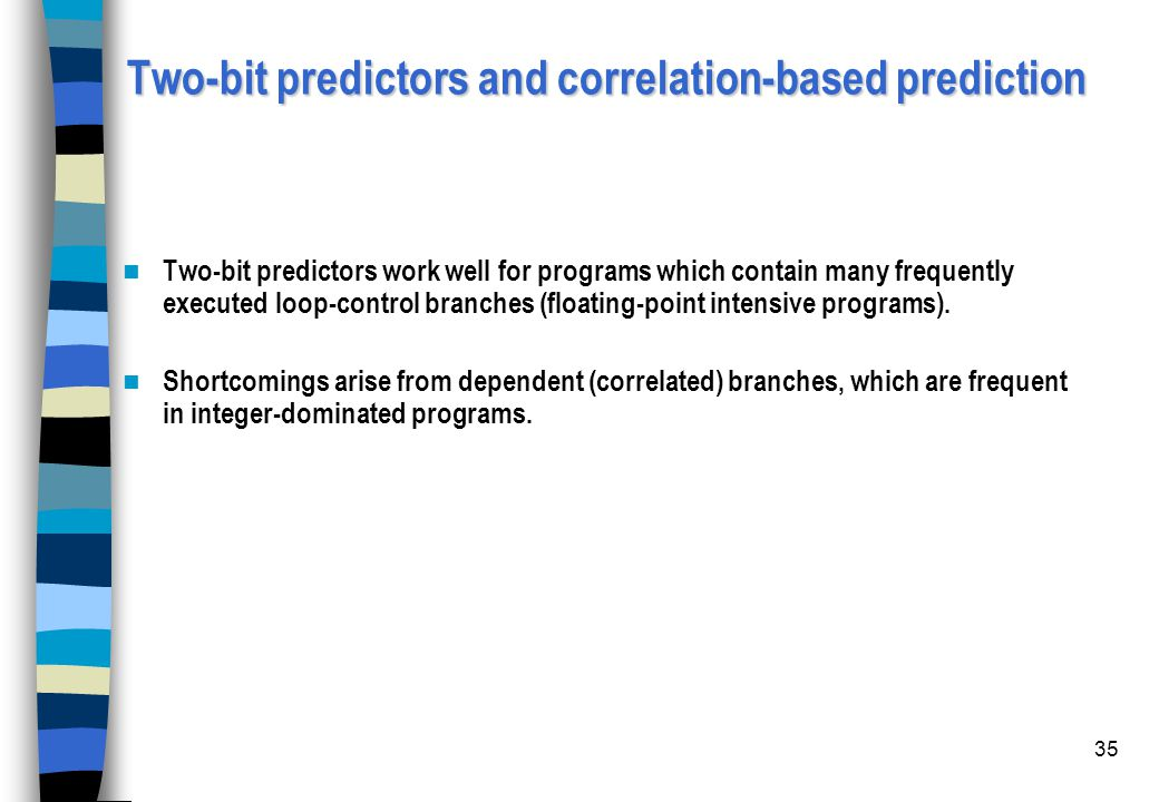 35 Two-bit predictors and correlation-based prediction Two-bit predictors work well for programs which contain many frequently executed loop-control b