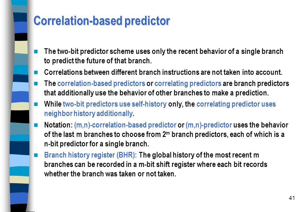 41 Correlation-based predictor The two-bit predictor scheme uses only the recent behavior of a single branch to predict the future of that branch. Cor