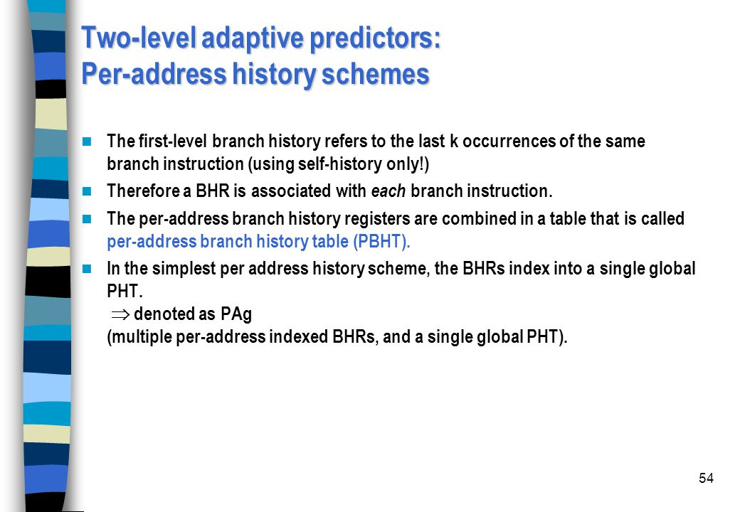54 Two-level adaptive predictors: Per-address history schemes The first-level branch history refers to the last k occurrences of the same branch instr