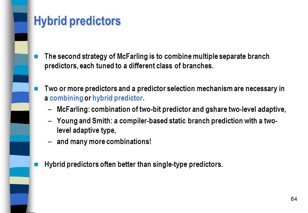 64 Hybrid predictors The second strategy of McFarling is to combine multiple separate branch predictors, each tuned to a different class of branches.