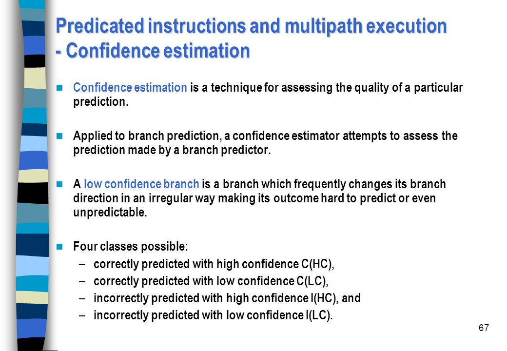 67 Predicated instructions and multipath execution - Confidence estimation Confidence estimation is a technique for assessing the quality of a particu