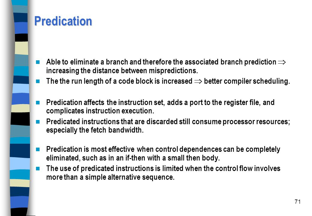 71 Predication Able to eliminate a branch and therefore the associated branch prediction  increasing the distance between mispredictions. The the run