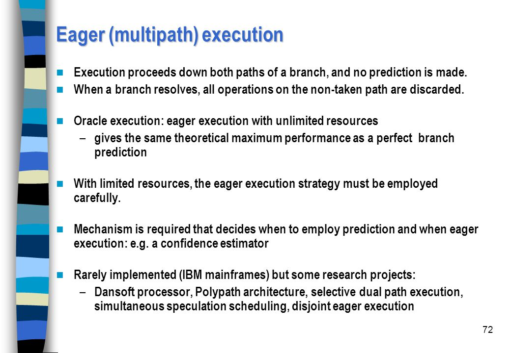 72 Eager (multipath) execution Execution proceeds down both paths of a branch, and no prediction is made. When a branch resolves, all operations on th
