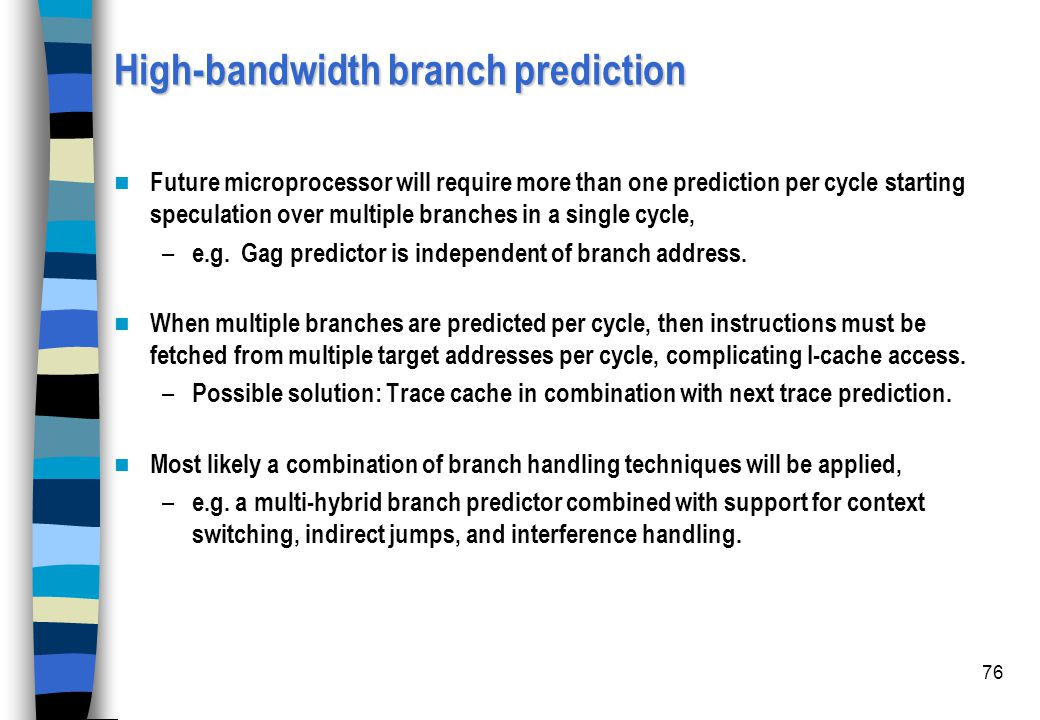 76 High-bandwidth branch prediction Future microprocessor will require more than one prediction per cycle starting speculation over multiple branches