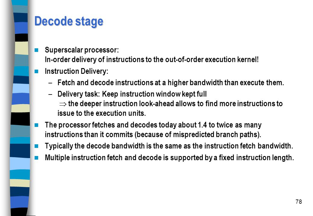 78 Decode stage Superscalar processor: In-order delivery of instructions to the out-of-order execution kernel! Instruction Delivery: – Fetch and decod