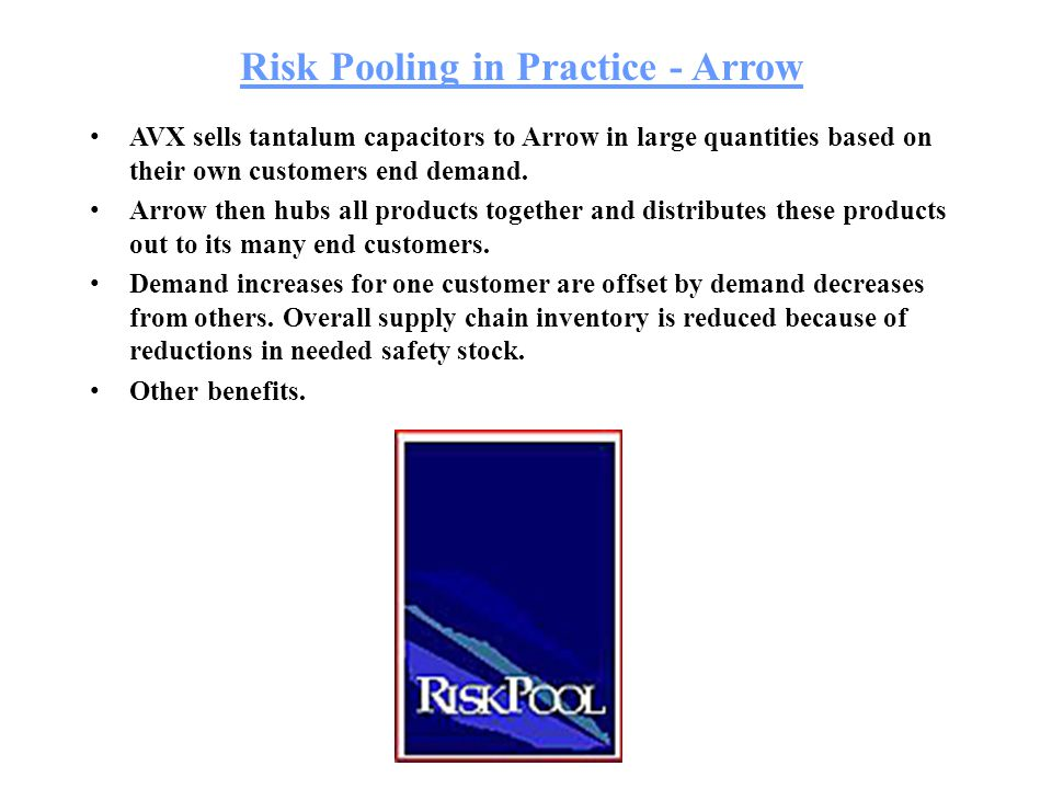 Risk Pooling in Practice - Arrow AVX sells tantalum capacitors to Arrow in large quantities based on their own customers end demand. Arrow then hubs a