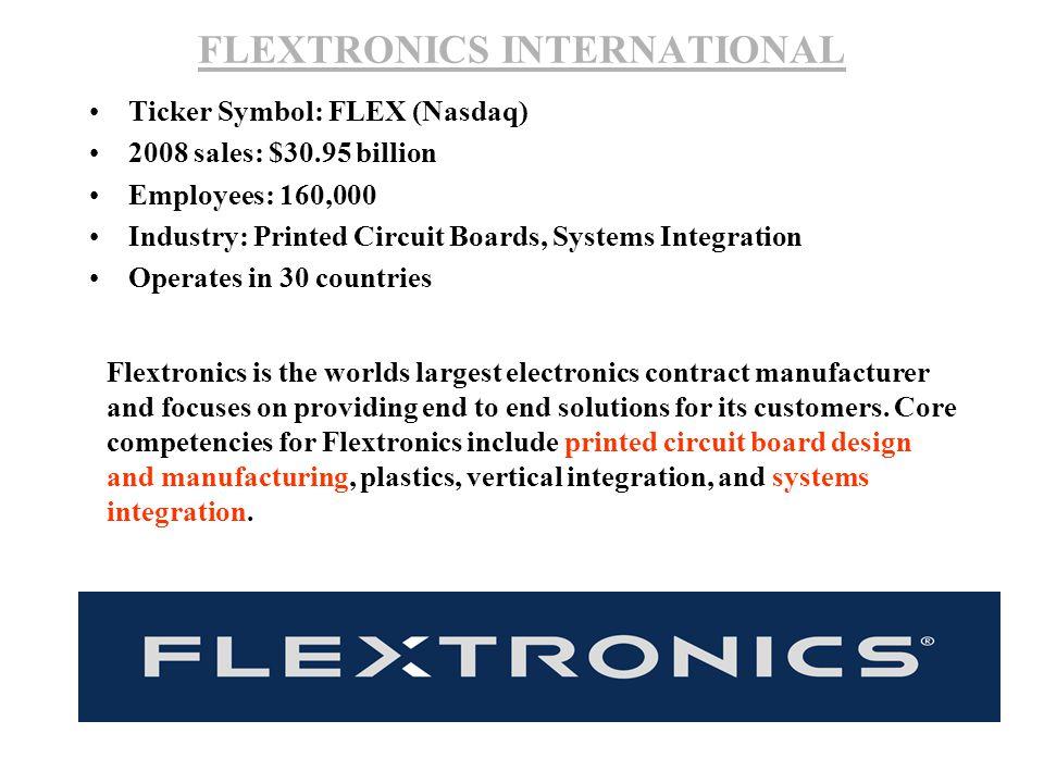 FLEXTRONICS INTERNATIONAL Ticker Symbol: FLEX (Nasdaq) 2008 sales: $30.95 billion Employees: 160,000 Industry: Printed Circuit Boards, Systems Integra
