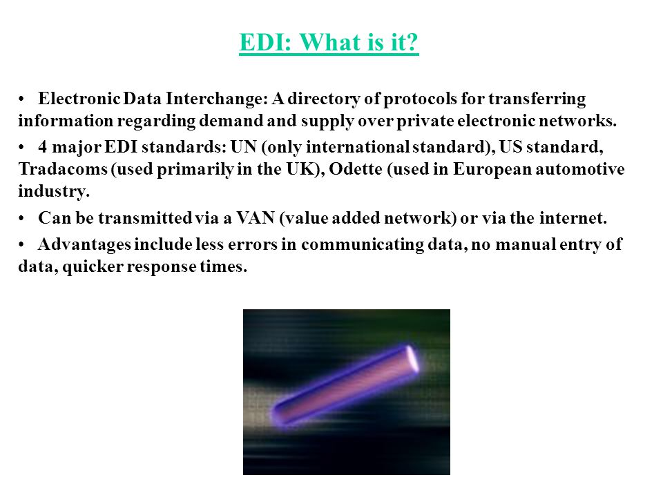 EDI: What is it? Electronic Data Interchange: A directory of protocols for transferring information regarding demand and supply over private electroni