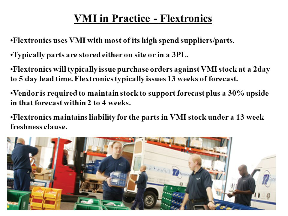 VMI in Practice - Flextronics Flextronics uses VMI with most of its high spend suppliers/parts. Typically parts are stored either on site or in a 3PL.