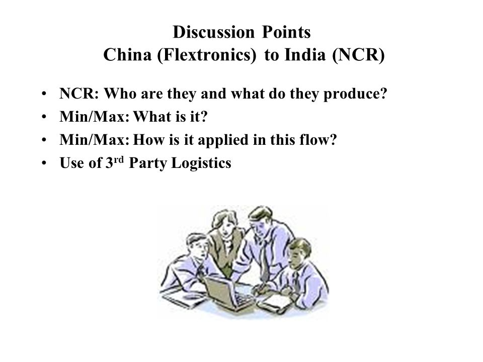 Discussion Points China (Flextronics) to India (NCR) NCR: Who are they and what do they produce? Min/Max: What is it? Min/Max: How is it applied in th