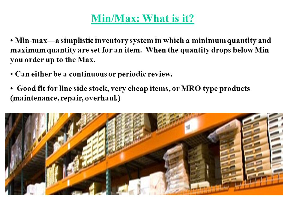 Min/Max: What is it? Min-max—a simplistic inventory system in which a minimum quantity and maximum quantity are set for an item. When the quantity dro