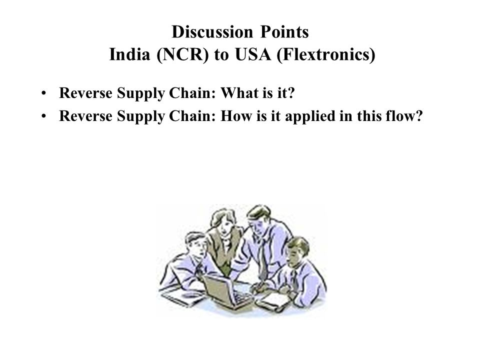 Discussion Points India (NCR) to USA (Flextronics) Reverse Supply Chain: What is it? Reverse Supply Chain: How is it applied in this flow?