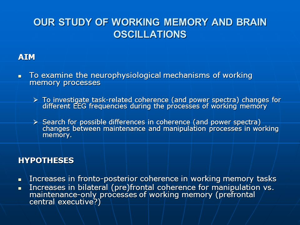 OUR STUDY OF WORKING MEMORY AND BRAIN OSCILLATIONS AIM To examine the neurophysiological mechanisms of working memory processes To examine the neurophysiological mechanisms of working memory processes  To investigate task-related coherence (and power spectra) changes for different EEG frequencies during the processes of working memory  Search for possible differences in coherence (and power spectra) changes between maintenance and manipulation processes in working memory.
