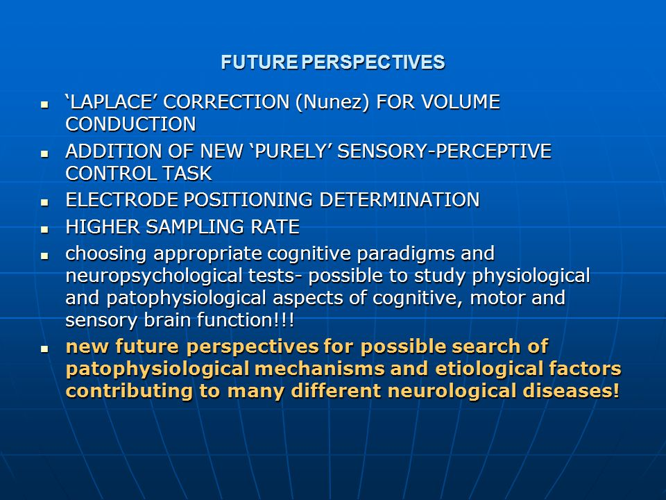 FUTURE PERSPECTIVES 'LAPLACE' CORRECTION (Nunez) FOR VOLUME CONDUCTION 'LAPLACE' CORRECTION (Nunez) FOR VOLUME CONDUCTION ADDITION OF NEW 'PURELY' SENSORY-PERCEPTIVE CONTROL TASK ADDITION OF NEW 'PURELY' SENSORY-PERCEPTIVE CONTROL TASK ELECTRODE POSITIONING DETERMINATION ELECTRODE POSITIONING DETERMINATION HIGHER SAMPLING RATE HIGHER SAMPLING RATE choosing appropriate cognitive paradigms and neuropsychological tests- possible to study physiological and patophysiological aspects of cognitive, motor and sensory brain function!!.