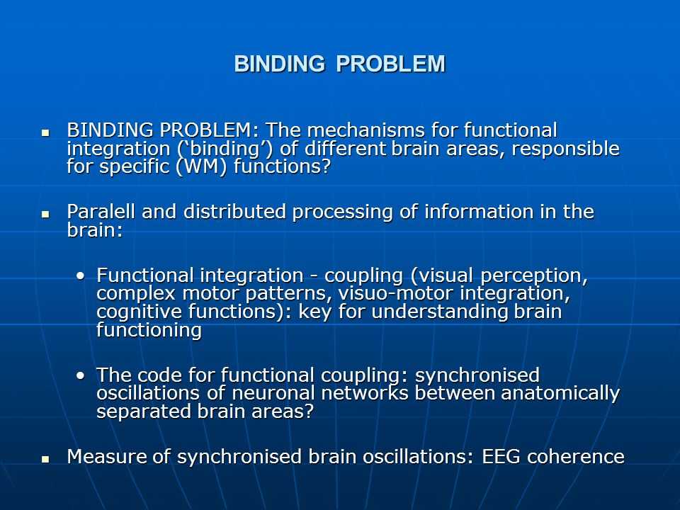 BINDING PROBLEM BINDING PROBLEM: The mechanisms for functional integration ('binding') of different brain areas, responsible for specific (WM) functions.