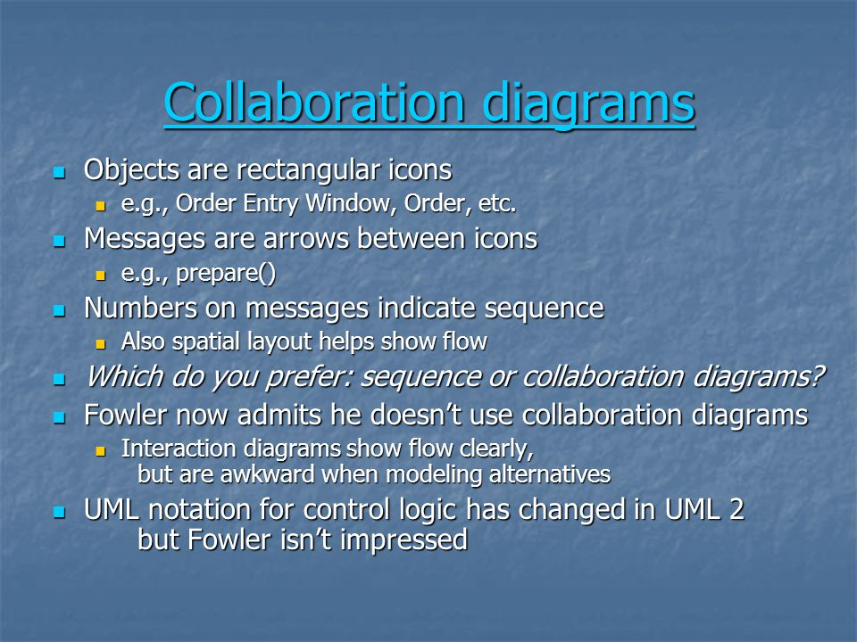 Collaboration diagrams Collaboration diagrams Objects are rectangular icons Objects are rectangular icons e.g., Order Entry Window, Order, etc. e.g.,