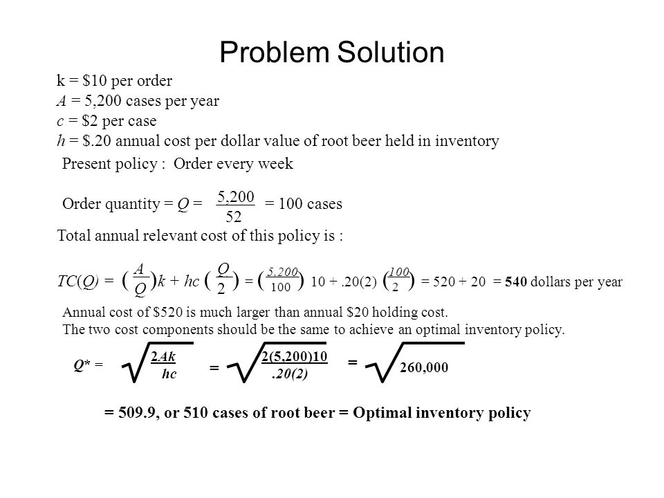 Problem Solution k = $10 per order A = 5,200 cases per year c = $2 per case h = $.20 annual cost per dollar value of root beer held in inventory Present policy : Order every week Order quantity = Q = = 100 cases 5,200 52 Total annual relevant cost of this policy is : TC(Q) = ( ) k + hc ( ) = ( ) 10 +.20(2) ( ) = 520 + 20 = 540 dollars per year AQAQ Q2Q2 100 2 5,200 100 Q* = 2Ak hc Annual cost of $520 is much larger than annual $20 holding cost.
