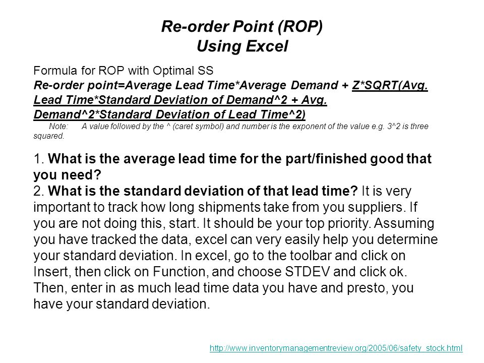Re-order Point (ROP) Using Excel Formula for ROP with Optimal SS Re-order point=Average Lead Time*Average Demand + Z*SQRT(Avg.