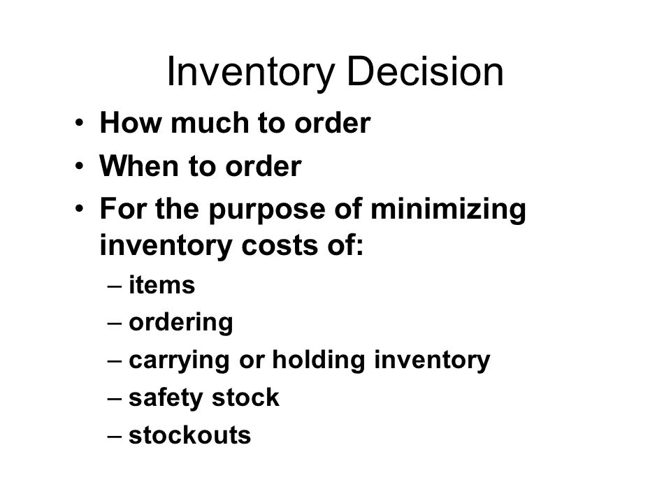 Inventory Decision How much to order When to order For the purpose of minimizing inventory costs of: –items –ordering –carrying or holding inventory –safety stock –stockouts