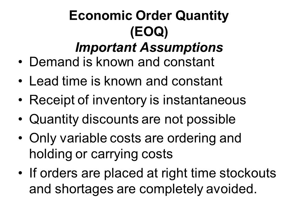 Economic Order Quantity (EOQ) Important Assumptions Demand is known and constant Lead time is known and constant Receipt of inventory is instantaneous Quantity discounts are not possible Only variable costs are ordering and holding or carrying costs If orders are placed at right time stockouts and shortages are completely avoided.