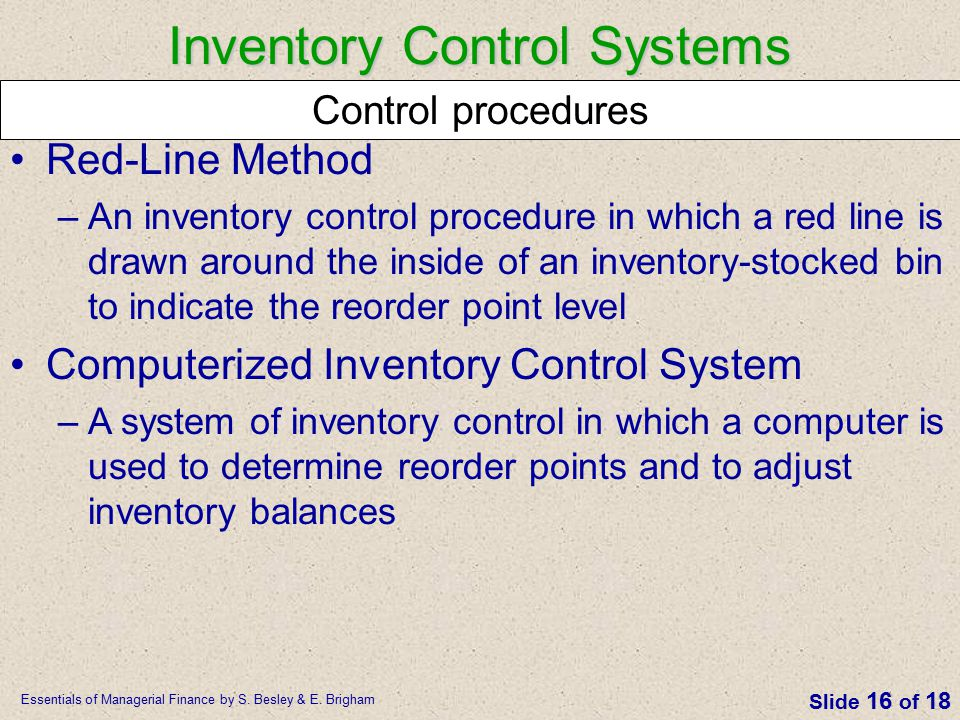 Essentials of Managerial Finance by S. Besley & E. Brigham Slide 16 of 18 Red-Line Method –An inventory control procedure in which a red line is drawn