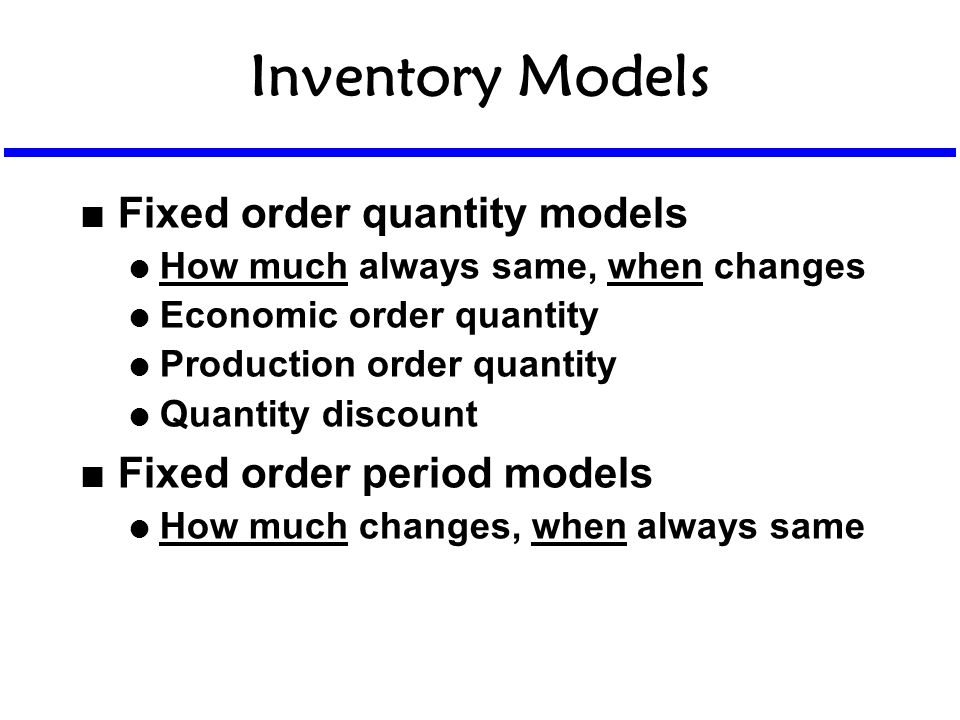 Inventory Models n Fixed order quantity models l How much always same, when changes l Economic order quantity l Production order quantity l Quantity d