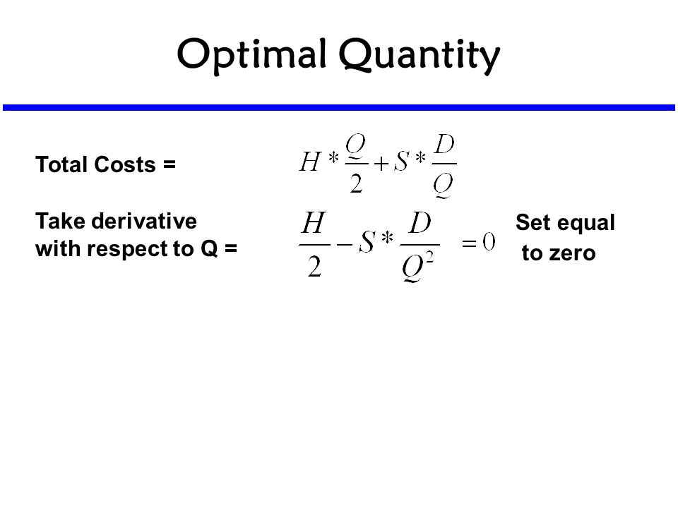 Optimal Quantity Total Costs = Take derivative with respect to Q = Set equal to zero