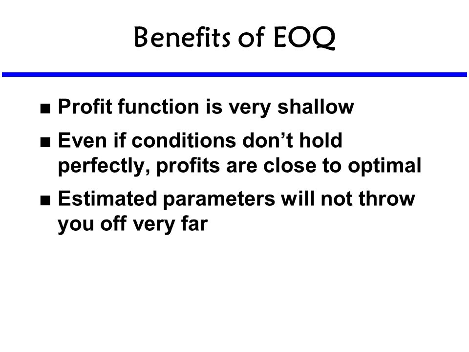 Benefits of EOQ n Profit function is very shallow n Even if conditions don't hold perfectly, profits are close to optimal n Estimated parameters will