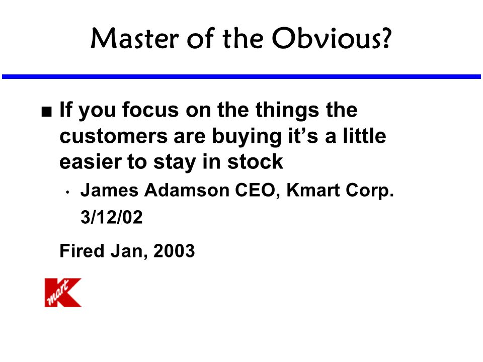 Master of the Obvious? n If you focus on the things the customers are buying it's a little easier to stay in stock James Adamson CEO, Kmart Corp. 3/12