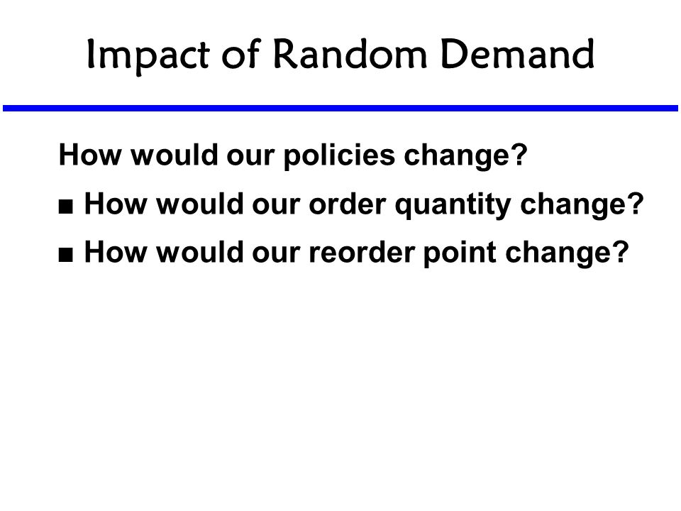 Impact of Random Demand How would our policies change? n How would our order quantity change? n How would our reorder point change?
