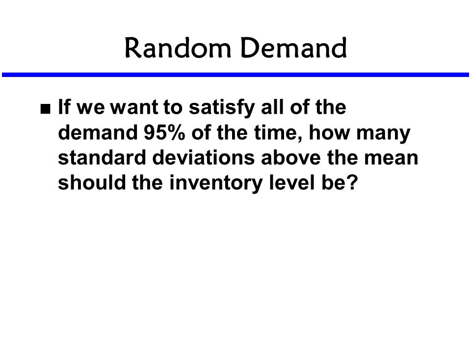 Random Demand n If we want to satisfy all of the demand 95% of the time, how many standard deviations above the mean should the inventory level be?