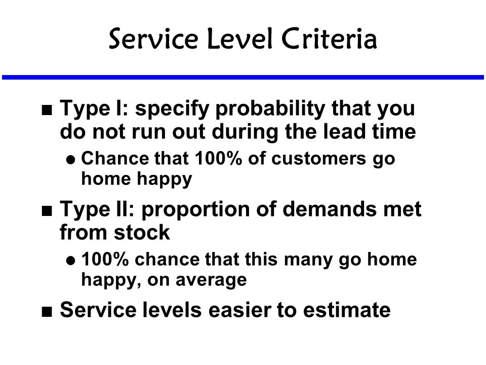 Service Level Criteria n Type I: specify probability that you do not run out during the lead time l Chance that 100% of customers go home happy n Type