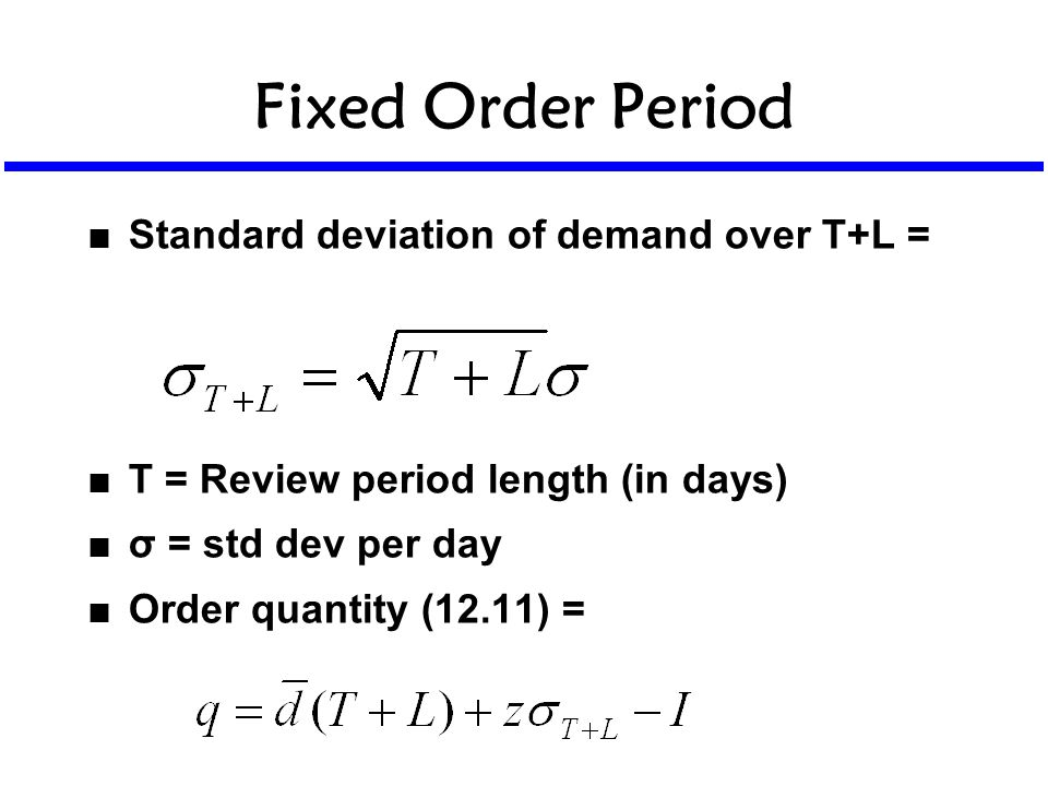 Fixed Order Period n Standard deviation of demand over T+L = n T = Review period length (in days) n σ = std dev per day n Order quantity (12.11) =