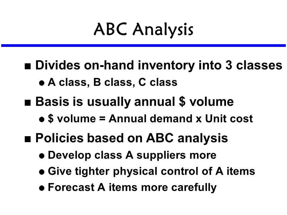 ABC Analysis n Divides on-hand inventory into 3 classes l A class, B class, C class n Basis is usually annual $ volume l $ volume = Annual demand x Un