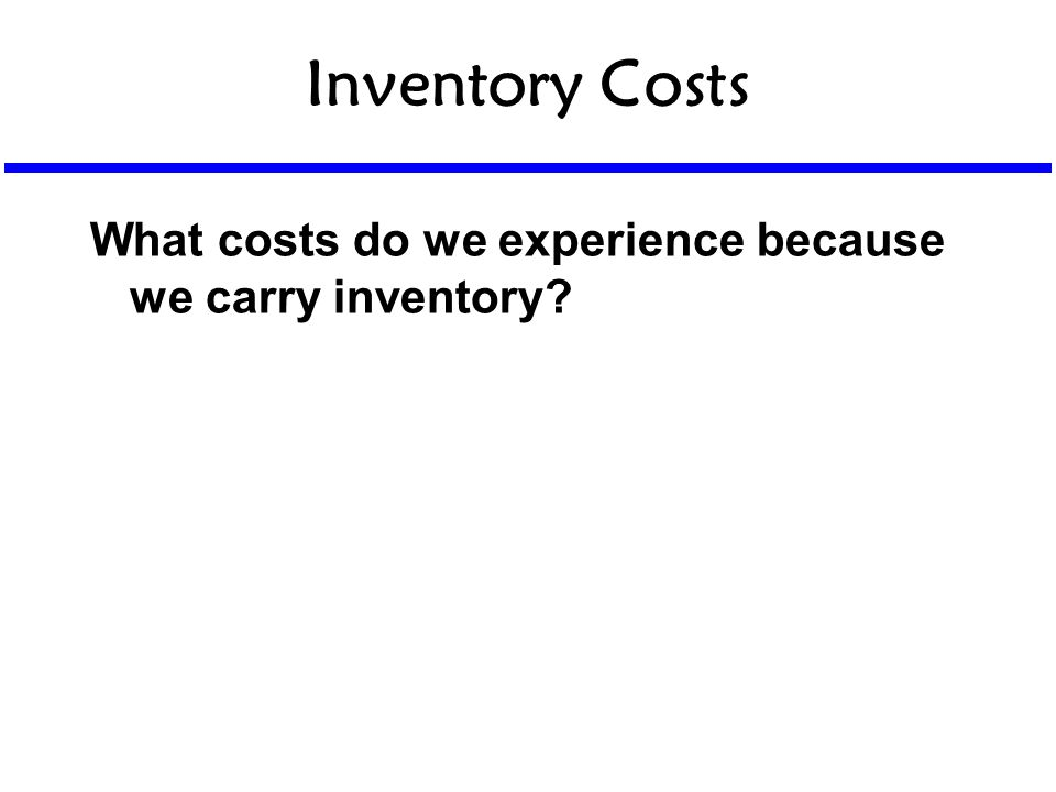 Inventory Costs What costs do we experience because we carry inventory?