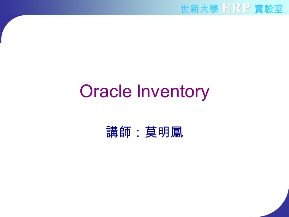ERP 世新大學 ERP 實驗室 Outline Inventory Overview –Inventory introduction –Inventory components –Inventory Control Oracle Inventory Flow Process –Inventory Enterprise Structure –Item –Inventory Control –Miscellaneous Transaction –Accuracy control –Planning