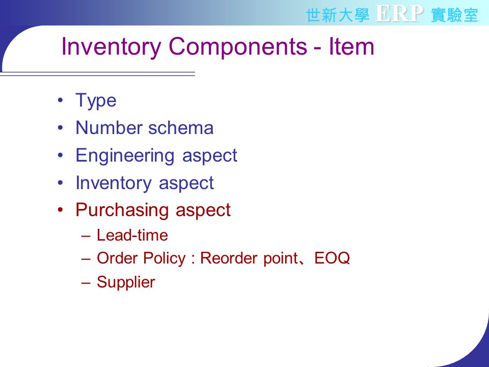 ERP 世新大學 ERP 實驗室 Inventory Components - Item Type Number schema Engineering aspect Inventory aspect Purchasing aspect –Lead-time –Order Policy : Reorder point 、 EOQ –Supplier