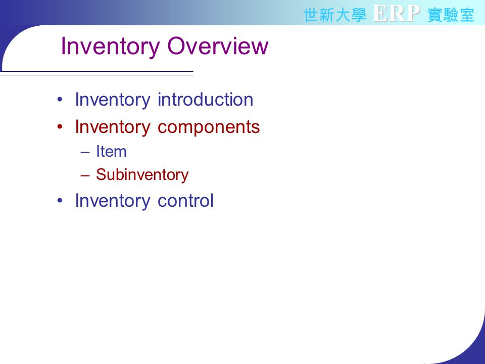 ERP 世新大學 ERP 實驗室 Inventory Overview Inventory introduction Inventory components –Item –Subinventory Inventory control