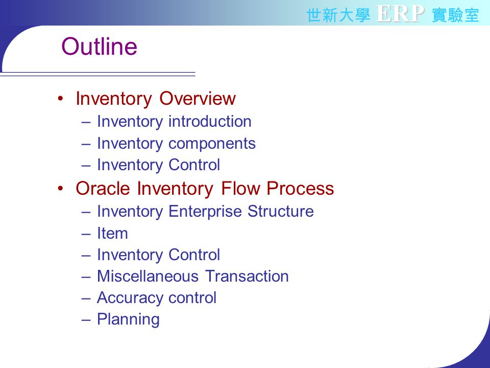 ERP 世新大學 ERP 實驗室 Oracle Inventory Flow Inventory Enterprise Structure Item Inventory Control –Locator control –Revision control –Lot control –Serial number control Miscellaneous Transaction Accuracy control Planning