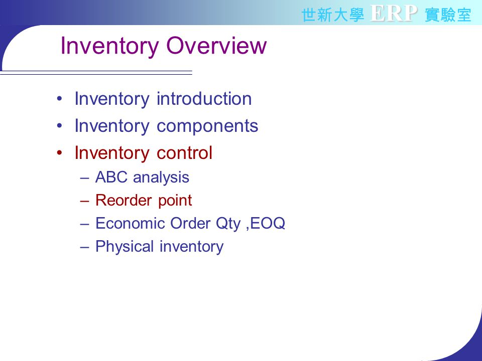 ERP 世新大學 ERP 實驗室 Inventory Overview Inventory introduction Inventory components Inventory control –ABC analysis –Reorder point –Economic Order Qty,EOQ –Physical inventory
