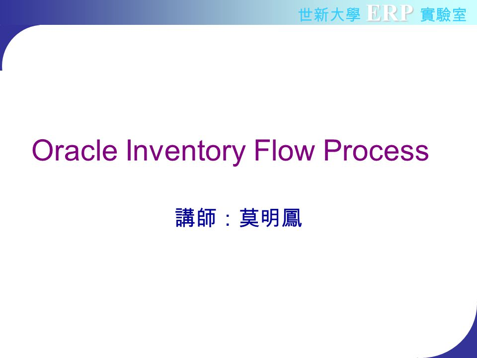 ERP 世新大學 ERP 實驗室 Oracle Inventory Flow Process 講師:莫明鳳