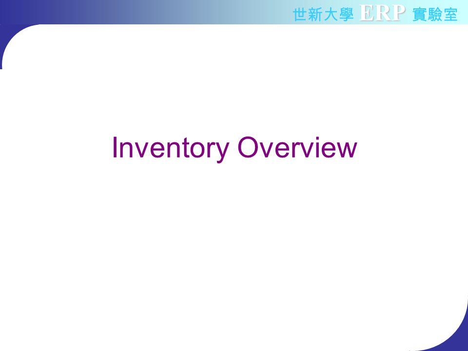 ERP 世新大學 ERP 實驗室 Oracle Inventory Flow Inventory Enterprise Structure Item –Unit of Measure, UOM –Item status –Define Item Inventory Control Miscellaneous Transaction Accuracy control Planning