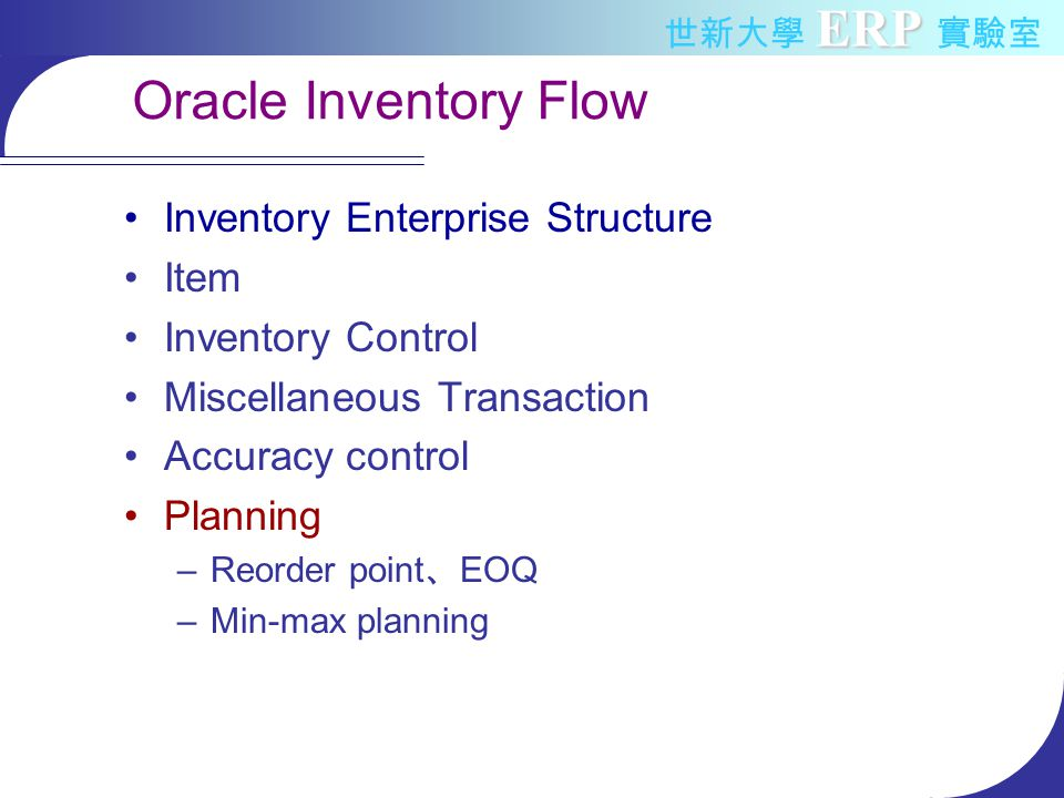 ERP 世新大學 ERP 實驗室 Oracle Inventory Flow Inventory Enterprise Structure Item Inventory Control Miscellaneous Transaction Accuracy control Planning –Reorder point 、 EOQ –Min-max planning
