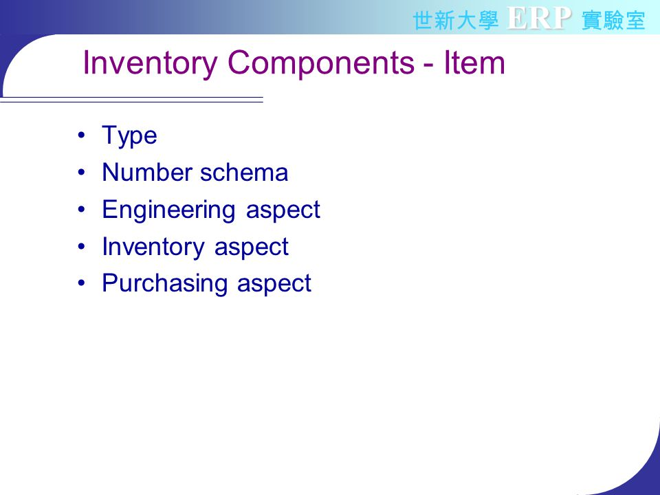 ERP 世新大學 ERP 實驗室 Inventory Components - Item Type –Raw material –WIP (work in process) –Semi-finished goods –Finished goods (end item) –MRO (Maintenance, Repair and Operation Supplies) Number schema Engineering aspect Inventory aspect Purchasing aspect
