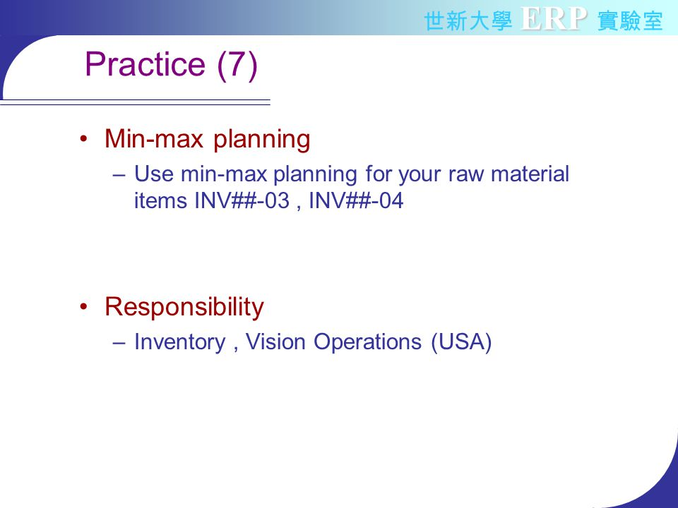ERP 世新大學 ERP 實驗室 Practice (7) Min-max planning –Use min-max planning for your raw material items INV##-03, INV##-04 Responsibility –Inventory, Vision Operations (USA)