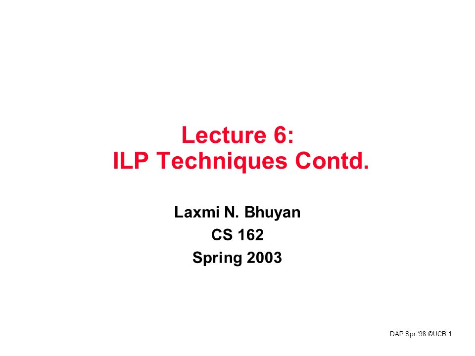 DAP Spr.'98 ©UCB 1 Lecture 6: ILP Techniques Contd. Laxmi N. Bhuyan CS 162 Spring 2003